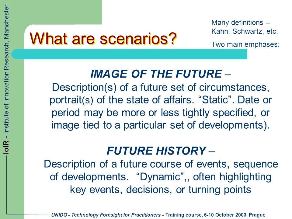 UNIDO - Technology Foresight for Practitioners - Training course, 6-10 October 2003, Prague IoIR - Institute of Innovation Research, Manchester What are scenarios.