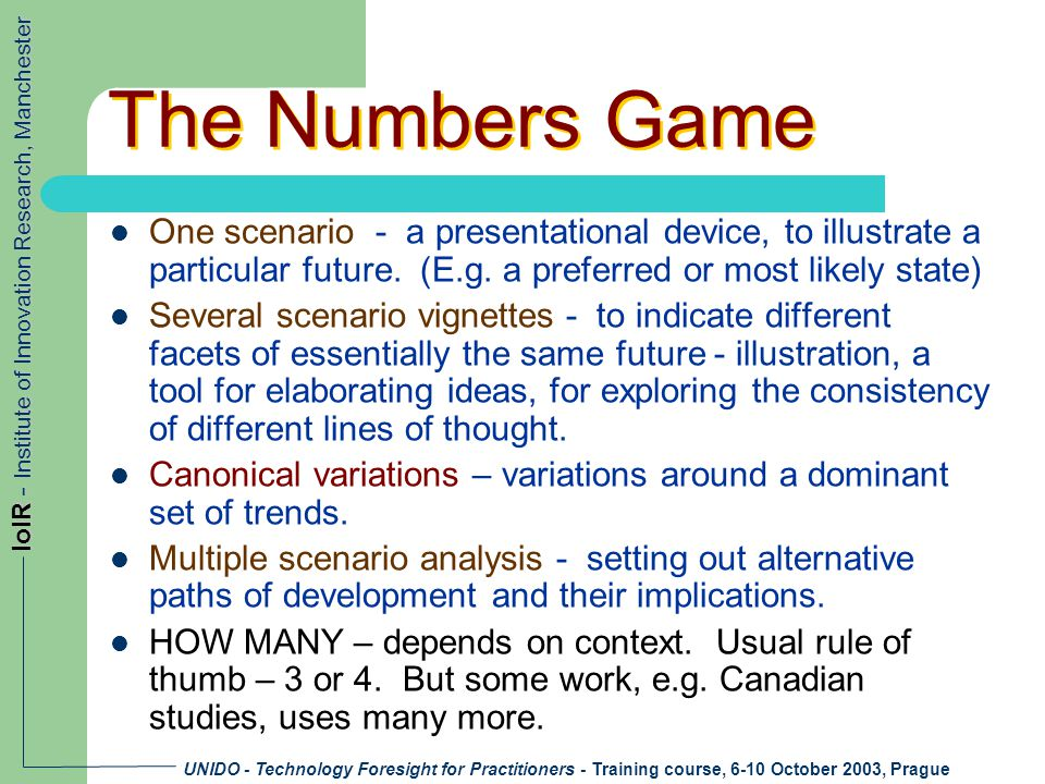 UNIDO - Technology Foresight for Practitioners - Training course, 6-10 October 2003, Prague IoIR - Institute of Innovation Research, Manchester The Numbers Game One scenario - a presentational device, to illustrate a particular future.