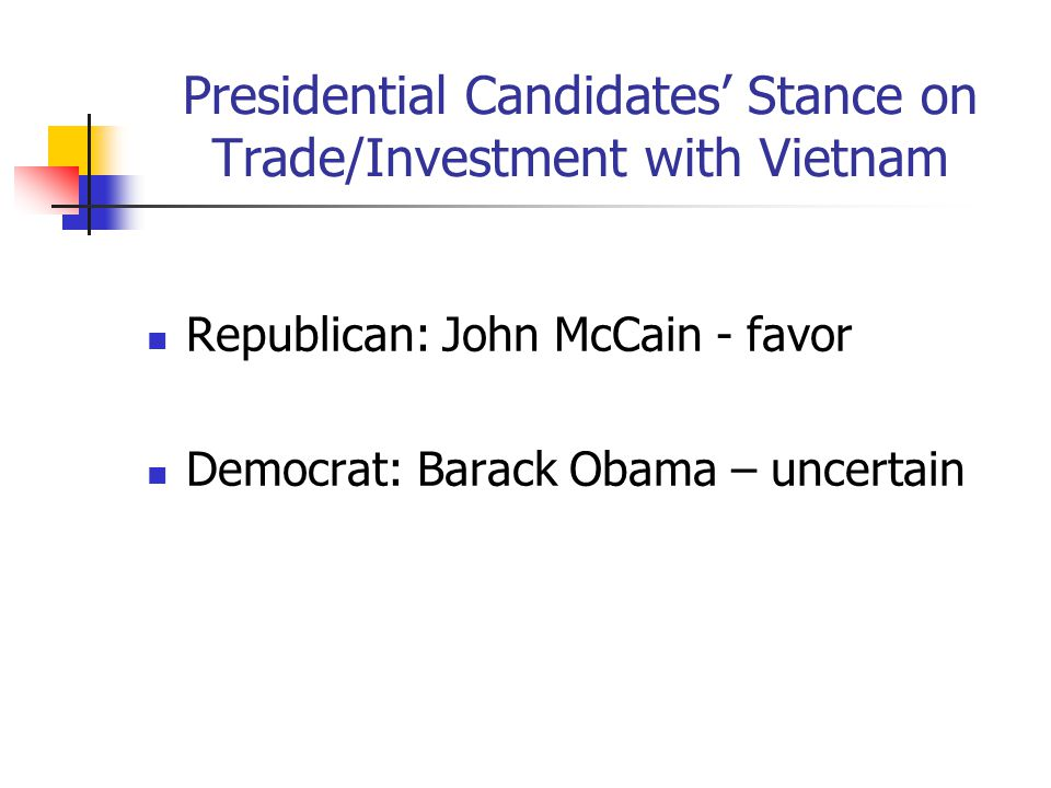 Presidential Candidates' Stance on Trade/Investment with Vietnam Republican: John McCain - favor Democrat: Barack Obama – uncertain