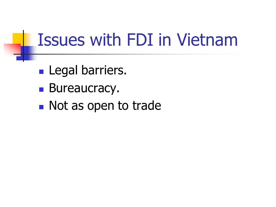 Issues with FDI in Vietnam Legal barriers. Bureaucracy. Not as open to trade