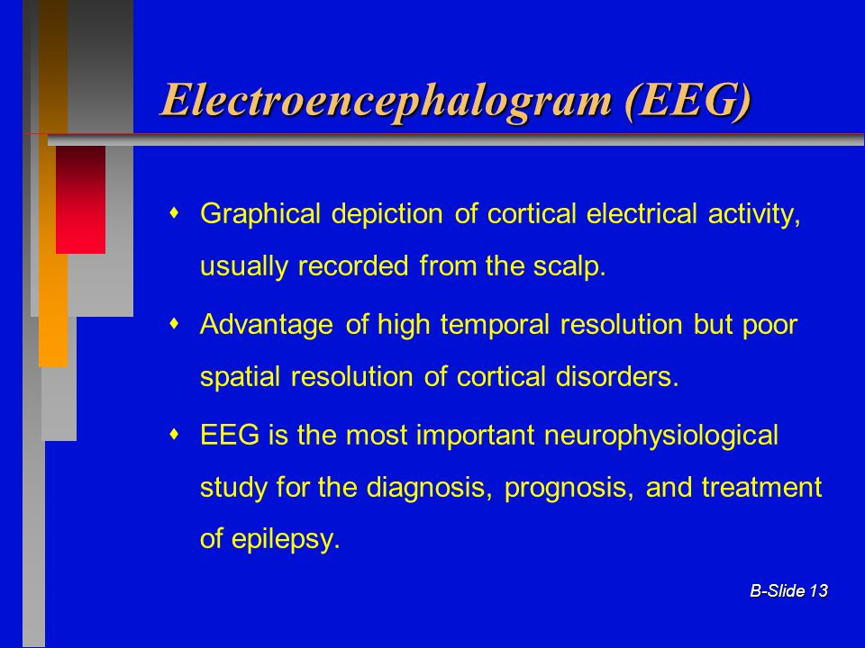 B-Slide 13 Electroencephalogram (EEG)  Graphical depiction of cortical electrical activity, usually recorded from the scalp.  Advantage of high temp