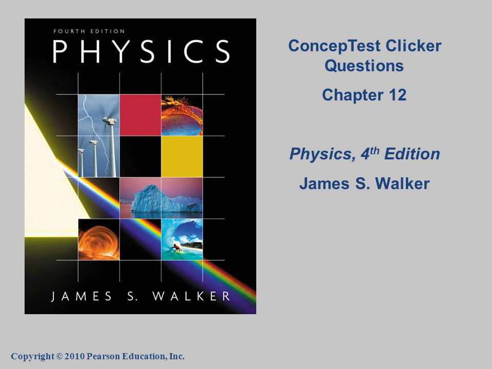 Copyright © 2010 Pearson Education, Inc. ConcepTest Clicker Questions Chapter 12 Physics, 4 th Edition James S. Walker