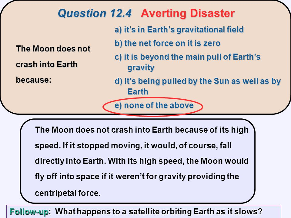 The Moon does not crash into Earth because of its high speed. If it stopped moving, it would, of course, fall directly into Earth. With its high speed
