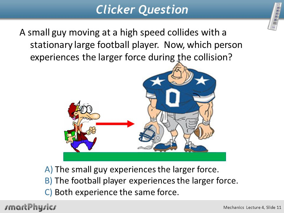 Mechanics Lecture 4, Slide 11 Clicker Question A small guy moving at a high speed collides with a stationary large football player.