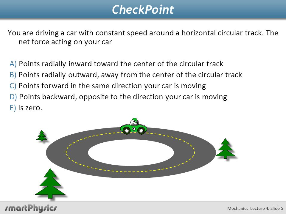 Mechanics Lecture 4, Slide 5 CheckPoint You are driving a car with constant speed around a horizontal circular track.