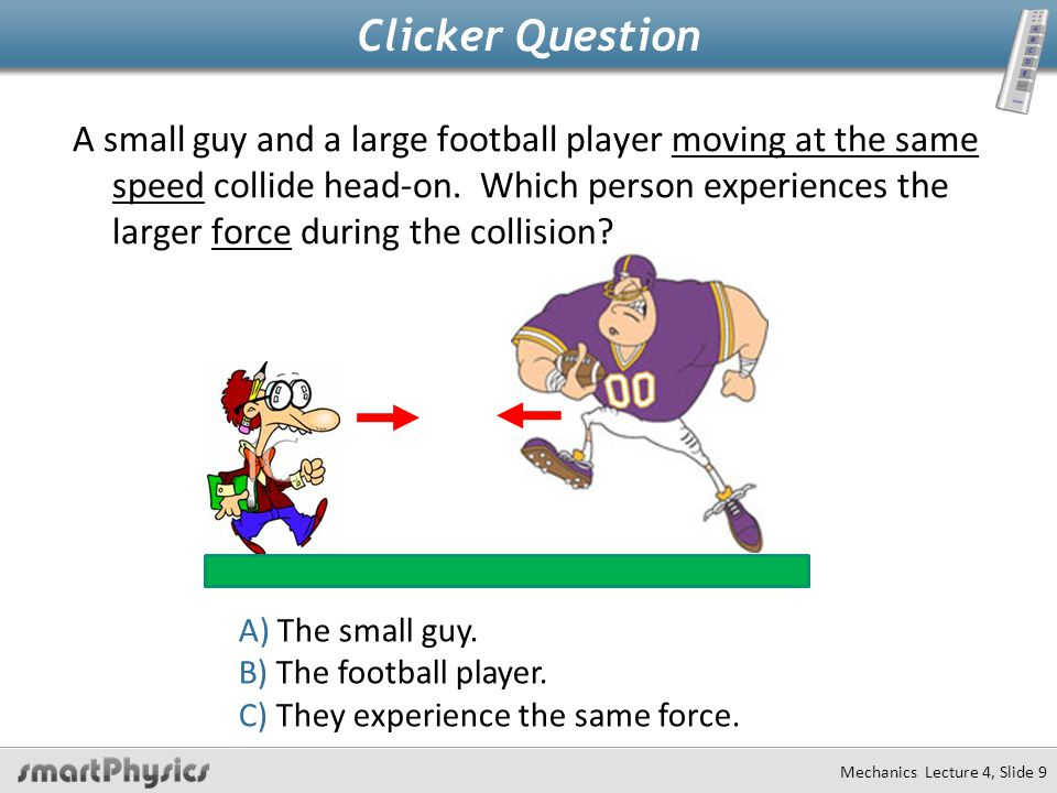 Mechanics Lecture 4, Slide 9 Clicker Question A small guy and a large football player moving at the same speed collide head-on.