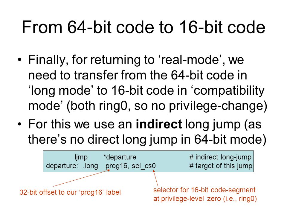 From 64-bit code to 16-bit code Finally, for returning to 'real-mode', we need to transfer from the 64-bit code in 'long mode' to 16-bit code in 'comp