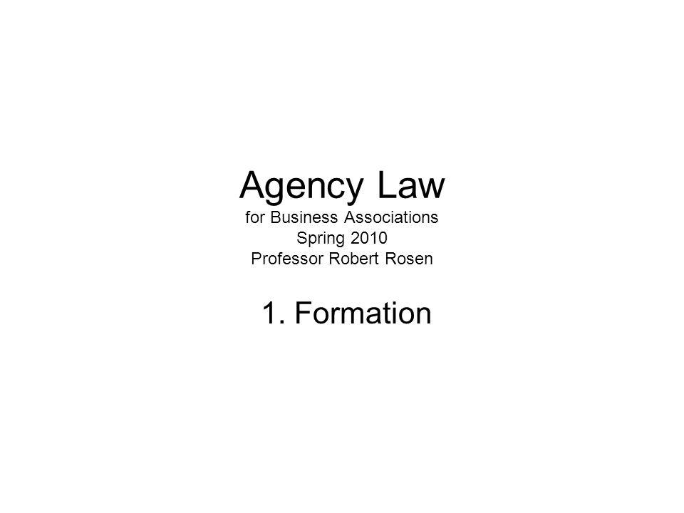 Agency Law for Business Associations Spring 2010 Professor Robert Rosen 1. Formation