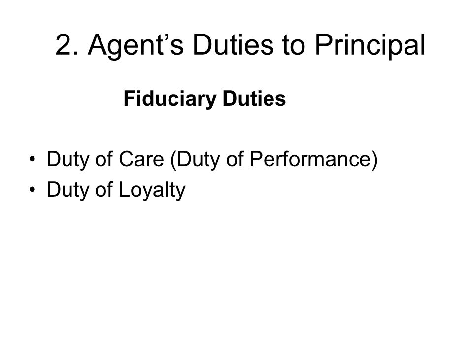 2. Agent's Duties to Principal Fiduciary Duties Duty of Care (Duty of Performance) Duty of Loyalty