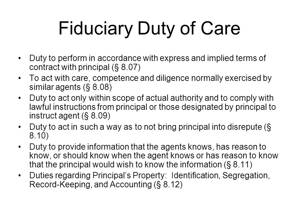 Fiduciary Duty of Care Duty to perform in accordance with express and implied terms of contract with principal (§ 8.07) To act with care, competence and diligence normally exercised by similar agents (§ 8.08) Duty to act only within scope of actual authority and to comply with lawful instructions from principal or those designated by principal to instruct agent (§ 8.09) Duty to act in such a way as to not bring principal into disrepute (§ 8.10) Duty to provide information that the agents knows, has reason to know, or should know when the agent knows or has reason to know that the principal would wish to know the information (§ 8.11) Duties regarding Principal's Property: Identification, Segregation, Record-Keeping, and Accounting (§ 8.12)