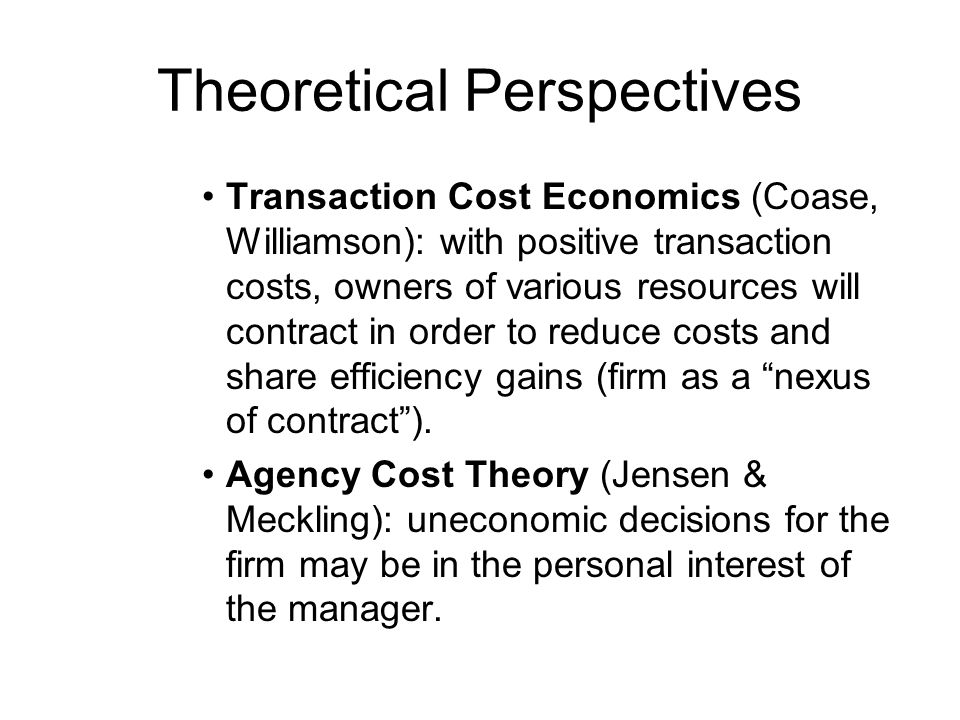 Theoretical Perspectives Transaction Cost Economics (Coase, Williamson): with positive transaction costs, owners of various resources will contract in order to reduce costs and share efficiency gains (firm as a nexus of contract ).