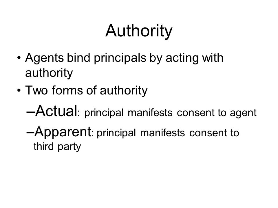 Authority Agents bind principals by acting with authority Two forms of authority –Actual : principal manifests consent to agent –Apparent : principal manifests consent to third party