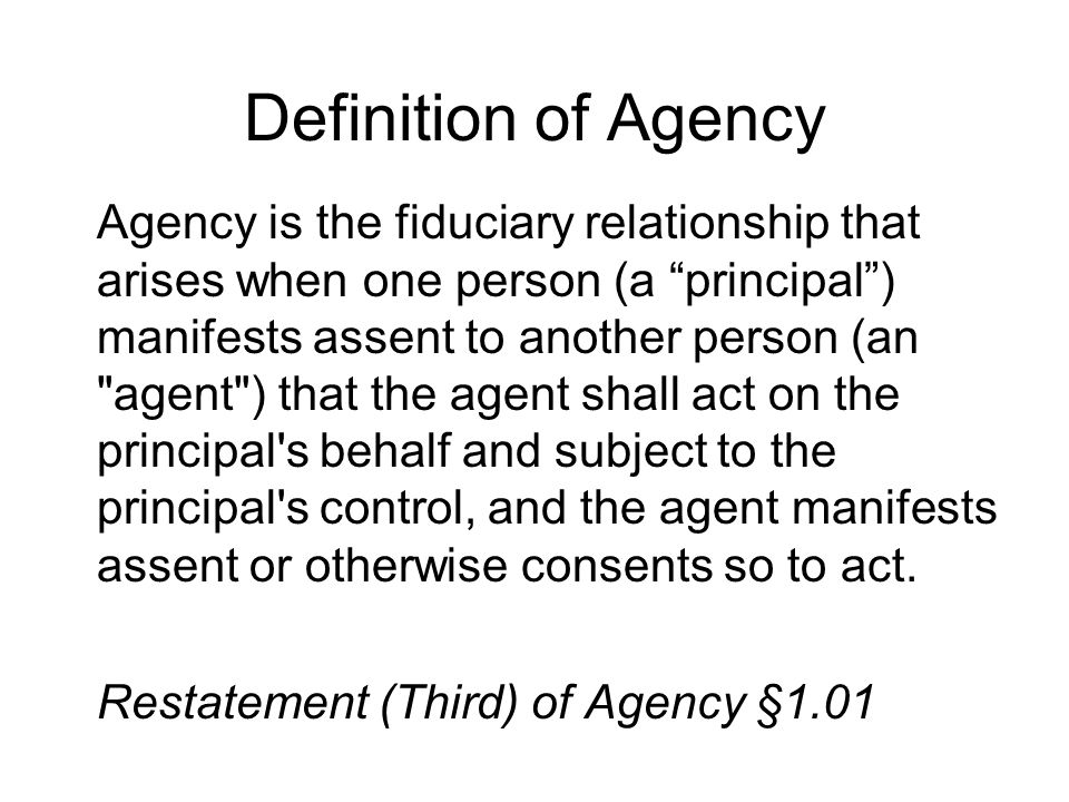 Mutual Assent Agency is the fiduciary relationship that arises when one person (a principal ) manifests assent to another person (an agent ) that the agent shall act on the principal s behalf and subject to the principal s control, and the agent manifests assent or otherwise consents so to act.