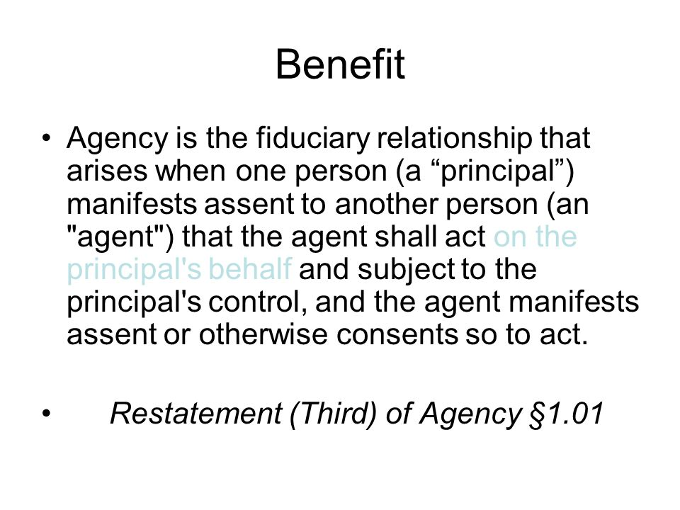 Benefit Agency is the fiduciary relationship that arises when one person (a principal ) manifests assent to another person (an agent ) that the agent shall act on the principal s behalf and subject to the principal s control, and the agent manifests assent or otherwise consents so to act.