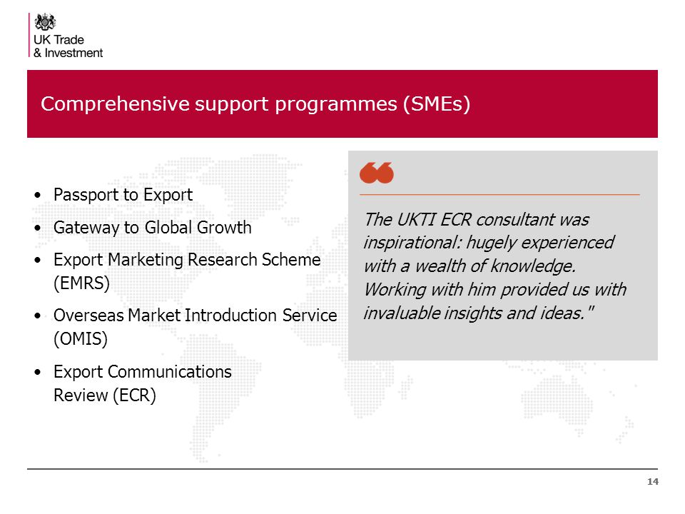 14 Comprehensive support programmes (SMEs) Passport to Export Gateway to Global Growth Export Marketing Research Scheme (EMRS) Overseas Market Introduction Service (OMIS) Export Communications Review (ECR) The UKTI ECR consultant was inspirational: hugely experienced with a wealth of knowledge.
