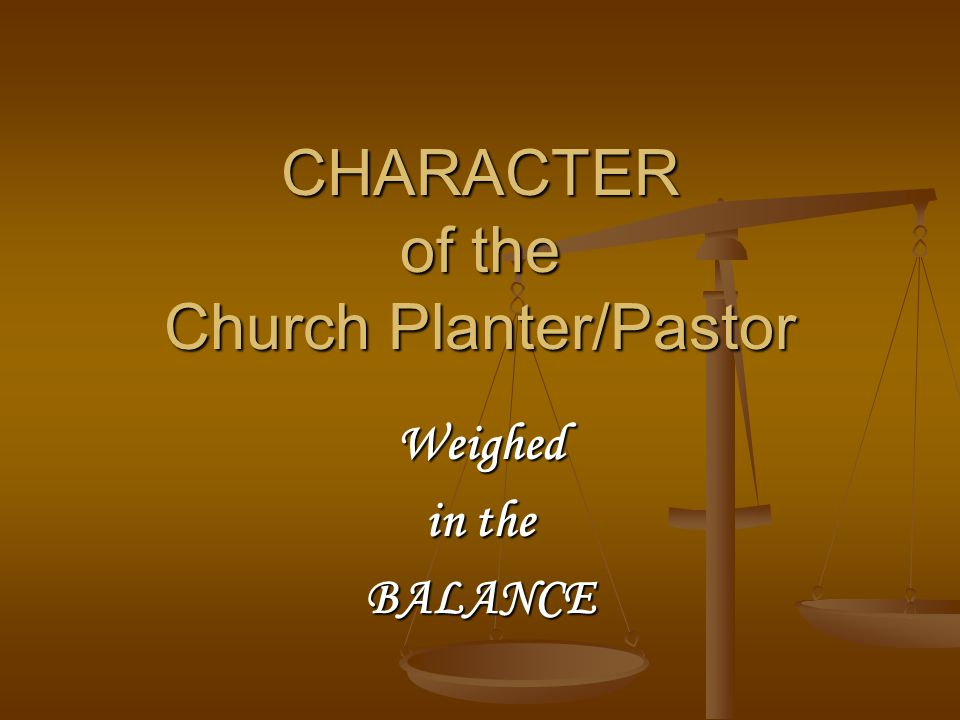CHARACTER of the Church Planter/Pastor Weighed in the BALANCE