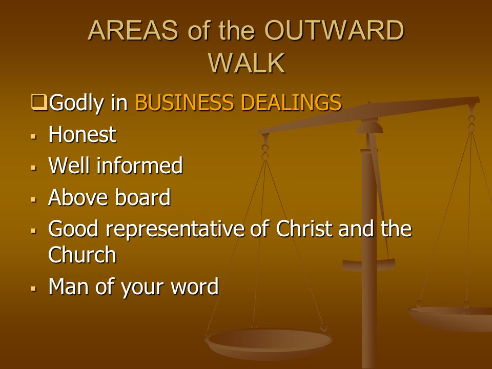 AREAS of the OUTWARD WALK  Godly in BUSINESS DEALINGS  Honest  Well informed  Above board  Good representative of Christ and the Church  Man of your word