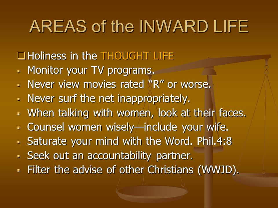 AREAS of the INWARD LIFE  Holiness in the THOUGHT LIFE  Monitor your TV programs.
