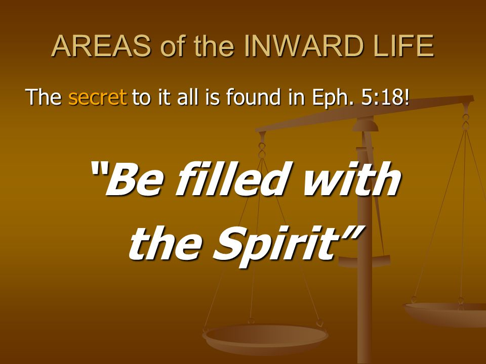 AREAS of the INWARD LIFE The secret to it all is found in Eph. 5:18! Be filled with the Spirit
