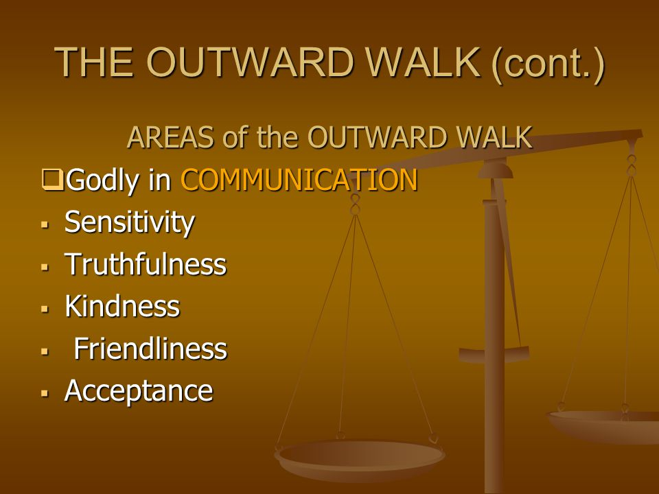 THE OUTWARD WALK (cont.) AREAS of the OUTWARD WALK  Godly in COMMUNICATION  Sensitivity  Truthfulness  Kindness  Friendliness  Acceptance