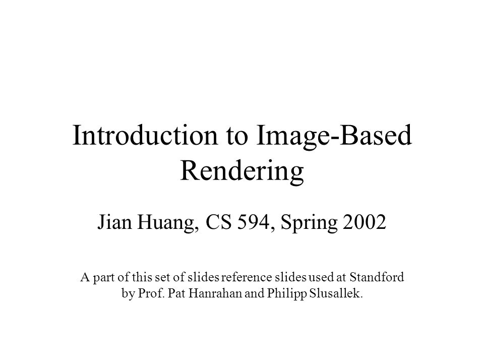 Introduction to Image-Based Rendering Jian Huang, CS 594, Spring 2002 A part of this set of slides reference slides used at Standford by Prof.