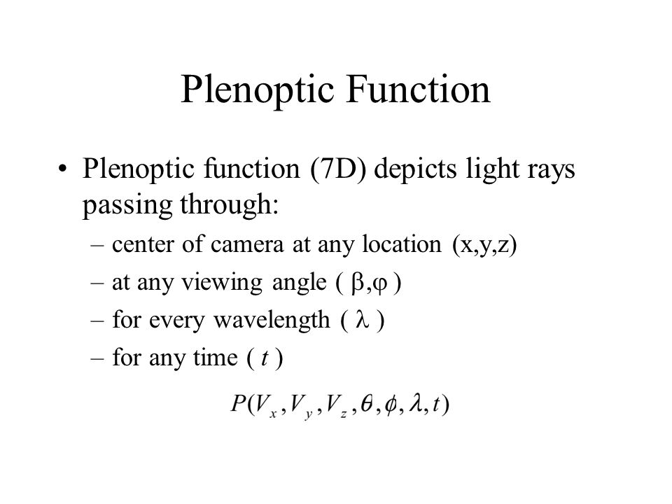Plenoptic Function Plenoptic function (7D) depicts light rays passing through: –center of camera at any location (x,y,z) –at any viewing angle ( ,  ) –for every wavelength ( ) –for any time ( t )
