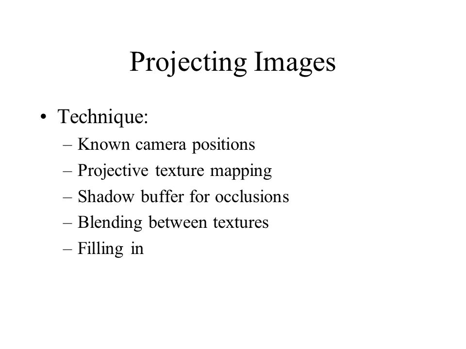 Projecting Images Technique: –Known camera positions –Projective texture mapping –Shadow buffer for occlusions –Blending between textures –Filling in