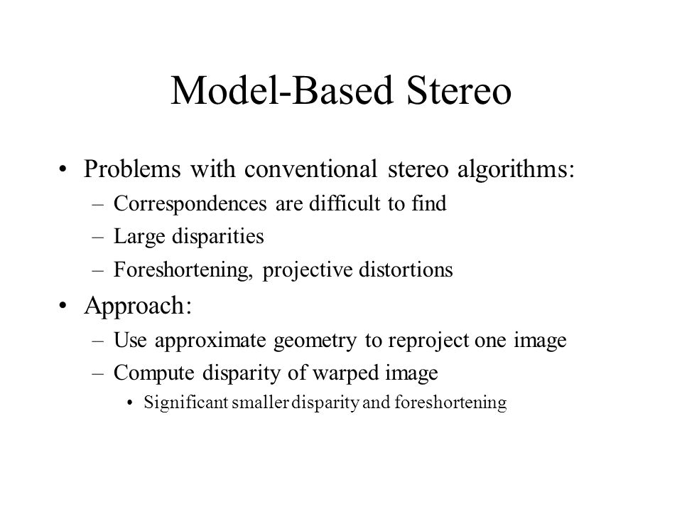 Model-Based Stereo Problems with conventional stereo algorithms: –Correspondences are difficult to find –Large disparities –Foreshortening, projective distortions Approach: –Use approximate geometry to reproject one image –Compute disparity of warped image Significant smaller disparity and foreshortening