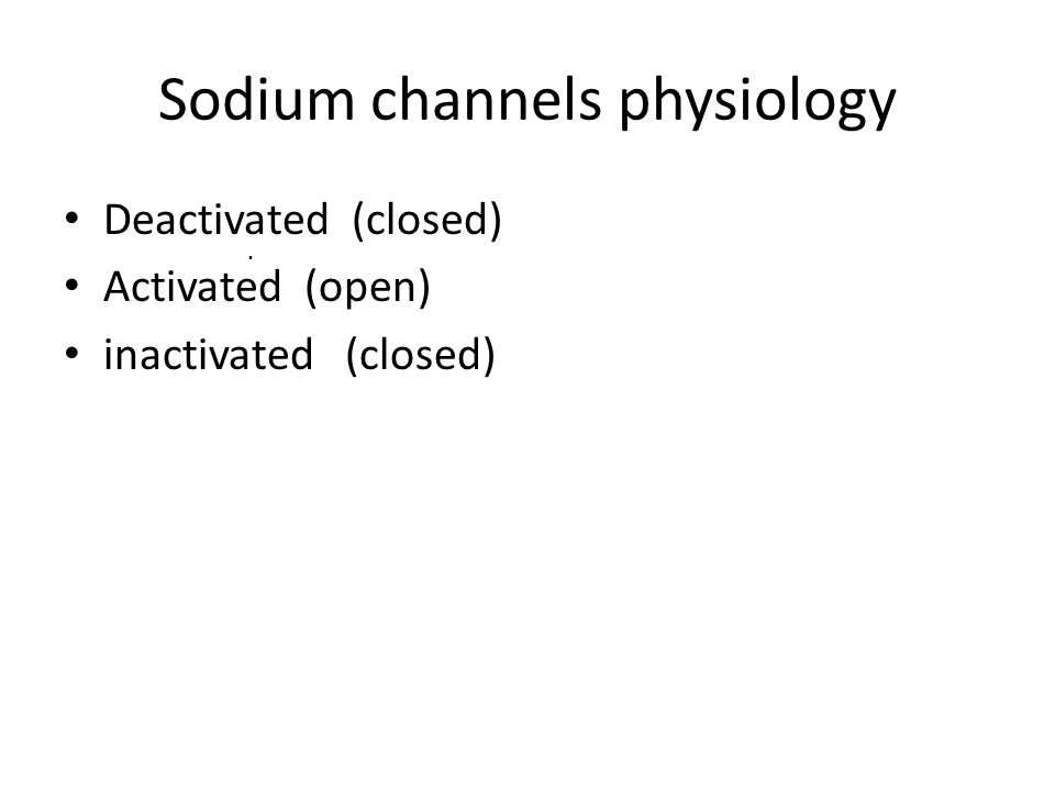 Sodium channels physiology Deactivated (closed) Activated (open) inactivated (closed).