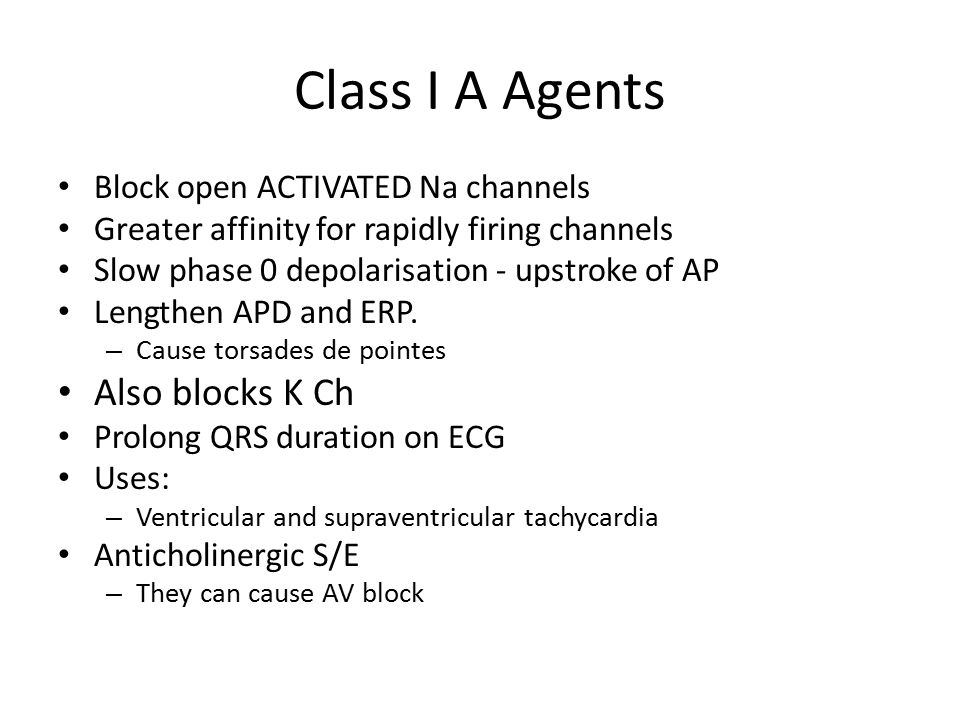 Class I A Agents Block open ACTIVATED Na channels Greater affinity for rapidly firing channels Slow phase 0 depolarisation - upstroke of AP Lengthen APD and ERP.