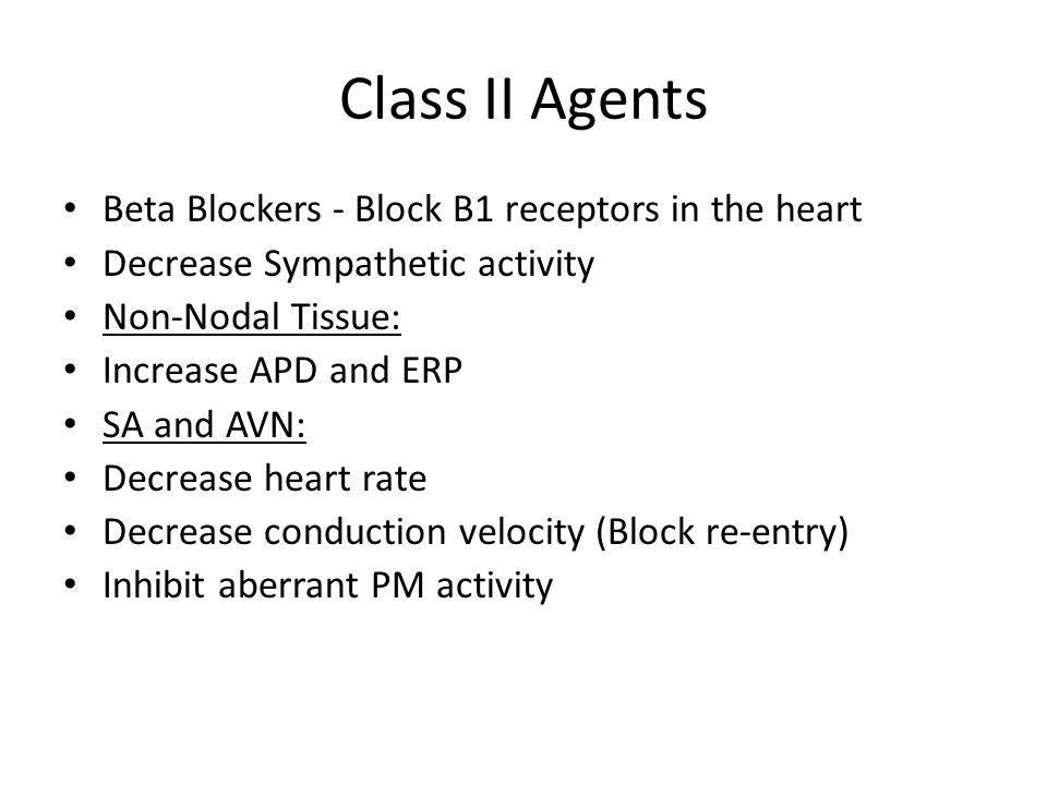 Class II Agents Beta Blockers - Block B1 receptors in the heart Decrease Sympathetic activity Non-Nodal Tissue: Increase APD and ERP SA and AVN: Decrease heart rate Decrease conduction velocity (Block re-entry) Inhibit aberrant PM activity