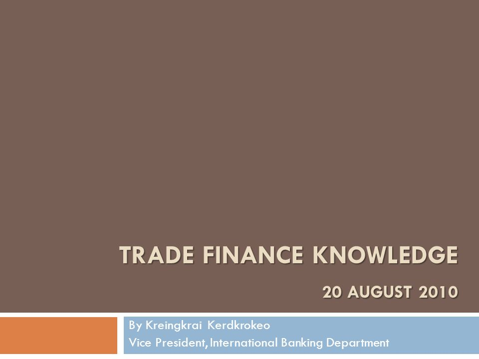 TRADE FINANCE KNOWLEDGE 20 AUGUST 2010 By Kreingkrai Kerdkrokeo Vice President, International Banking Department