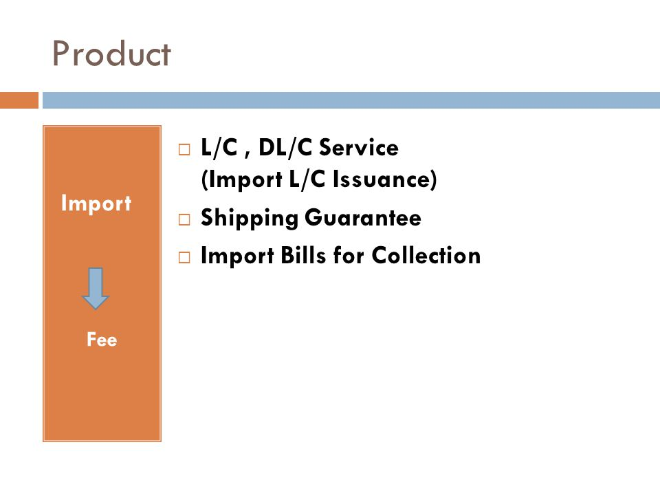 Product Import Fee  L/C, DL/C Service (Import L/C Issuance)  Shipping Guarantee  Import Bills for Collection