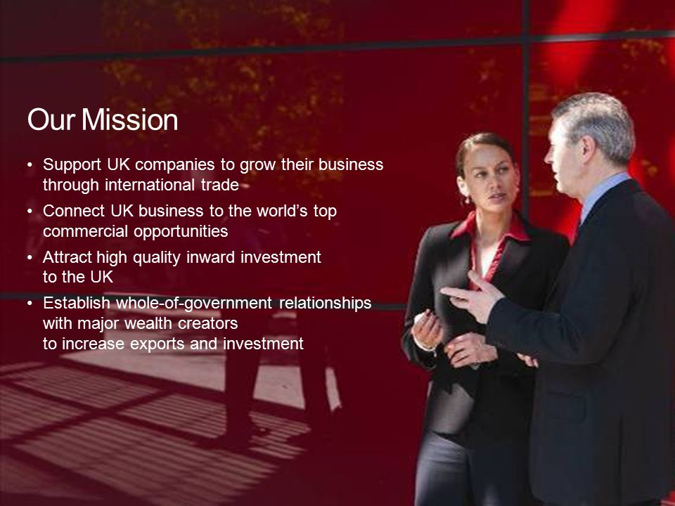 4 Support UK companies to grow their business through international trade Connect UK business to the world's top commercial opportunities Attract high quality inward investment to the UK Establish whole-of-government relationships with major wealth creators to increase exports and investment Our Mission