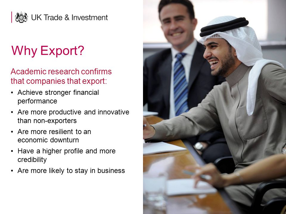 6 Why Export? Academic research confirms that companies that export: Achieve stronger financial performance Are more productive and innovative than no