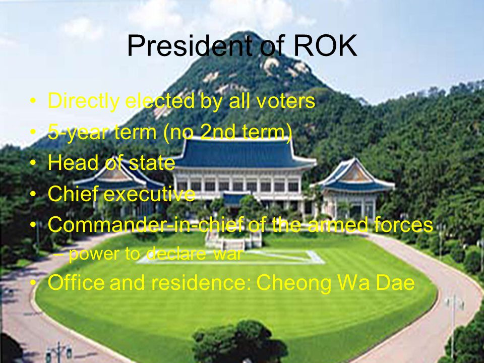 President of ROK Directly elected by all voters 5-year term (no 2nd term) Head of state Chief executive Commander-in-chief of the armed forces –power to declare war Office and residence: Cheong Wa Dae