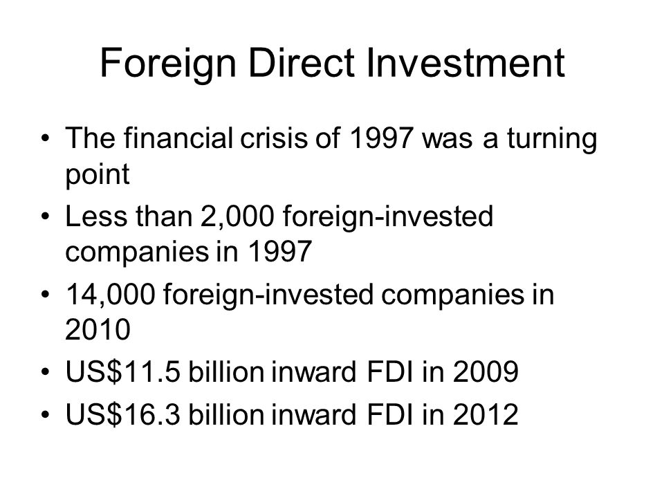 Foreign Direct Investment The financial crisis of 1997 was a turning point Less than 2,000 foreign-invested companies in 1997 14,000 foreign-invested companies in 2010 US$11.5 billion inward FDI in 2009 US$16.3 billion inward FDI in 2012