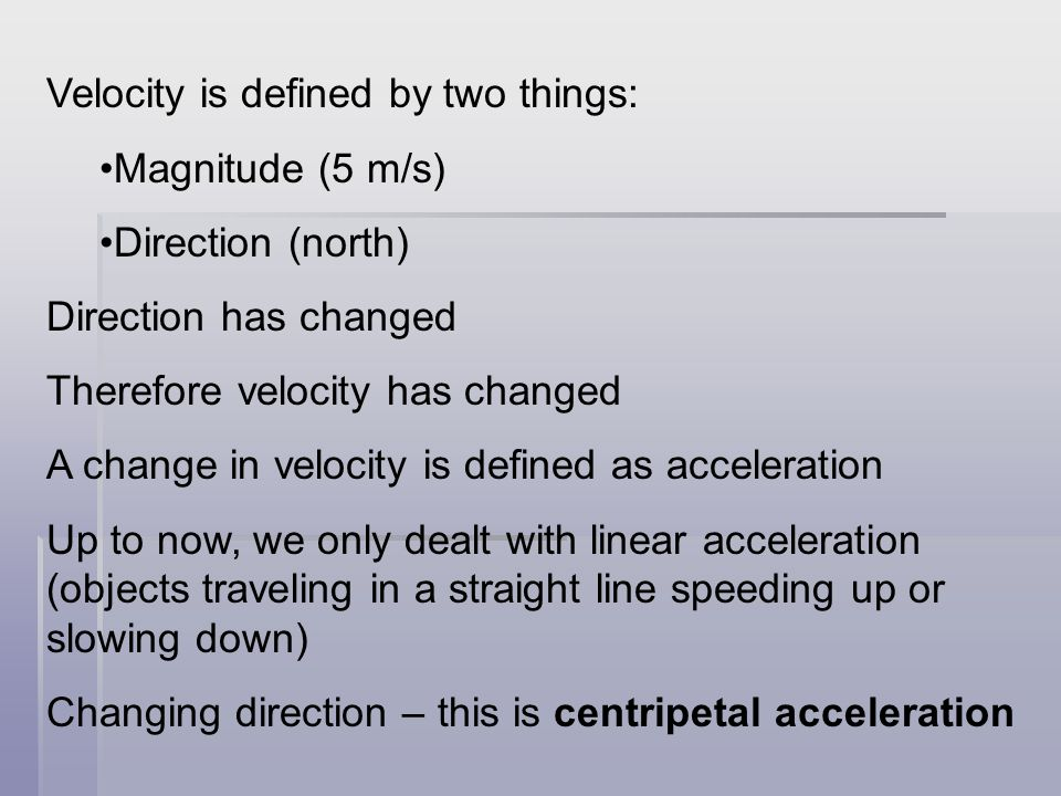 Velocity is defined by two things: Magnitude (5 m/s) Direction (north) Direction has changed Therefore velocity has changed A change in velocity is defined as acceleration Up to now, we only dealt with linear acceleration (objects traveling in a straight line speeding up or slowing down) Changing direction – this is centripetal acceleration