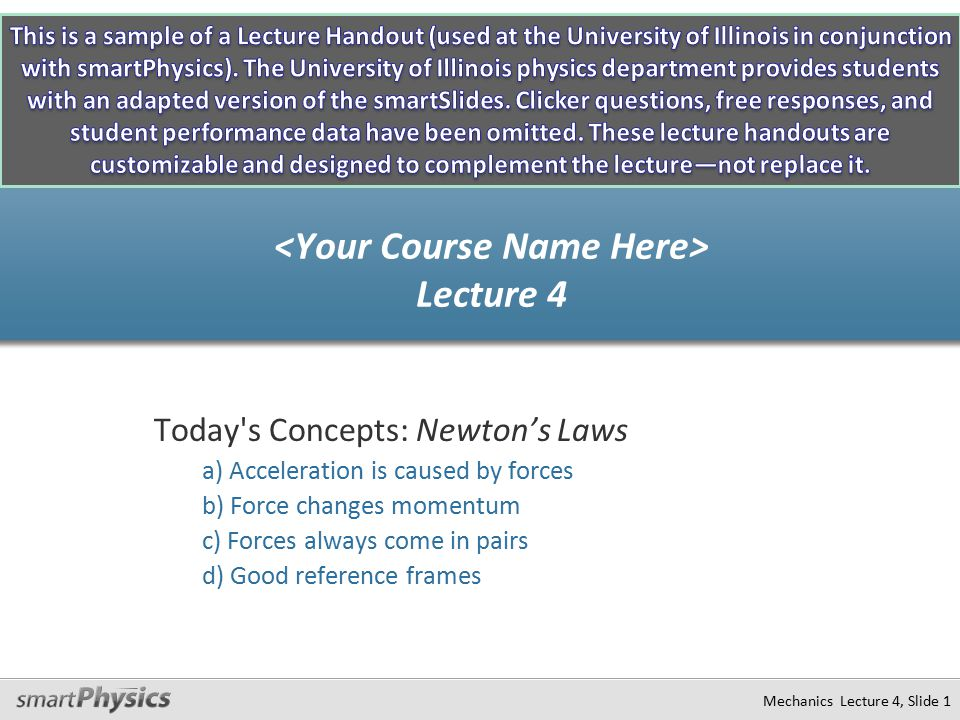 Mechanics Lecture 4, Slide 1 Today s Concepts: Newton's Laws a) Acceleration is caused by forces b) Force changes momentum c) Forces always come in pairs d) Good reference frames Lecture 4