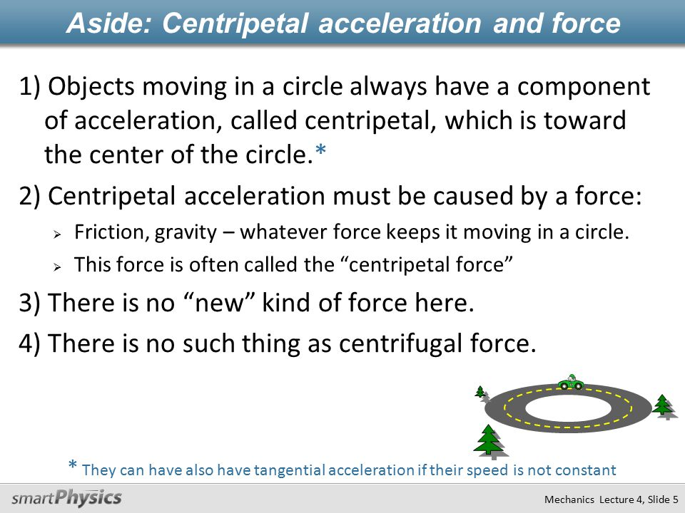 Mechanics Lecture 4, Slide 5 * They can have also have tangential acceleration if their speed is not constant Aside: Centripetal acceleration and force 1) Objects moving in a circle always have a component of acceleration, called centripetal, which is toward the center of the circle.* 2) Centripetal acceleration must be caused by a force:  Friction, gravity – whatever force keeps it moving in a circle.