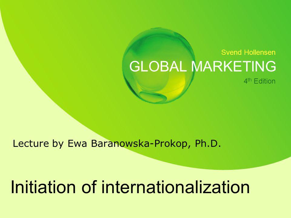 Svend Hollensen GLOBAL MARKETING 4 th Edition Initiation of internationalization Lecture by Ewa Baranowska-Prokop, Ph.D.
