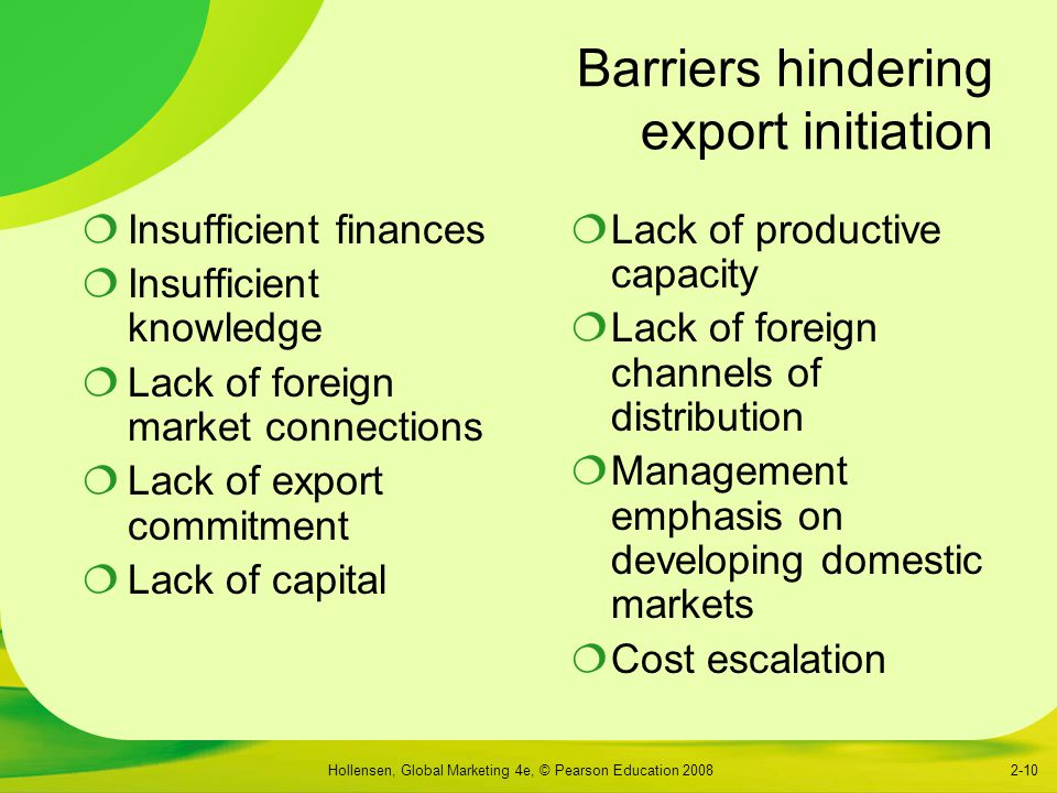 Hollensen, Global Marketing 4e, © Pearson Education 20082-10 Barriers hindering export initiation  Insufficient finances  Insufficient knowledge  Lack of foreign market connections  Lack of export commitment  Lack of capital  Lack of productive capacity  Lack of foreign channels of distribution  Management emphasis on developing domestic markets  Cost escalation