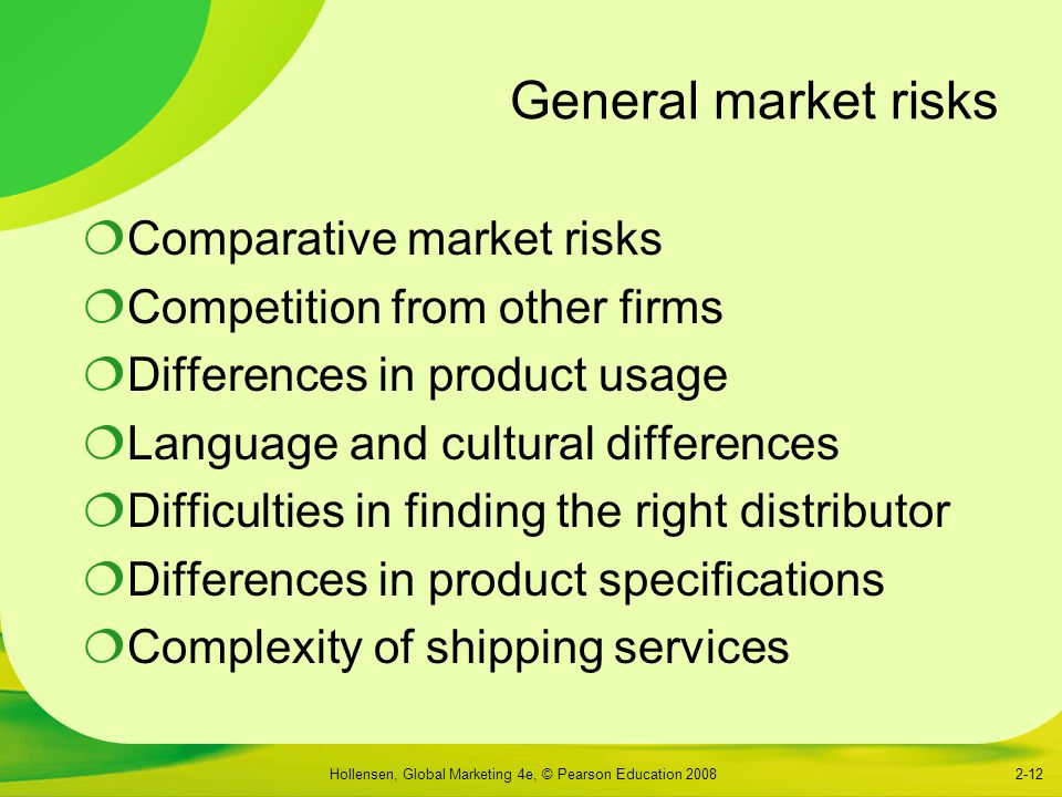Hollensen, Global Marketing 4e, © Pearson Education 20082-12 General market risks  Comparative market risks  Competition from other firms  Differences in product usage  Language and cultural differences  Difficulties in finding the right distributor  Differences in product specifications  Complexity of shipping services