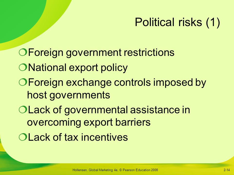 Hollensen, Global Marketing 4e, © Pearson Education 20082-14 Political risks (1)  Foreign government restrictions  National export policy  Foreign exchange controls imposed by host governments  Lack of governmental assistance in overcoming export barriers  Lack of tax incentives