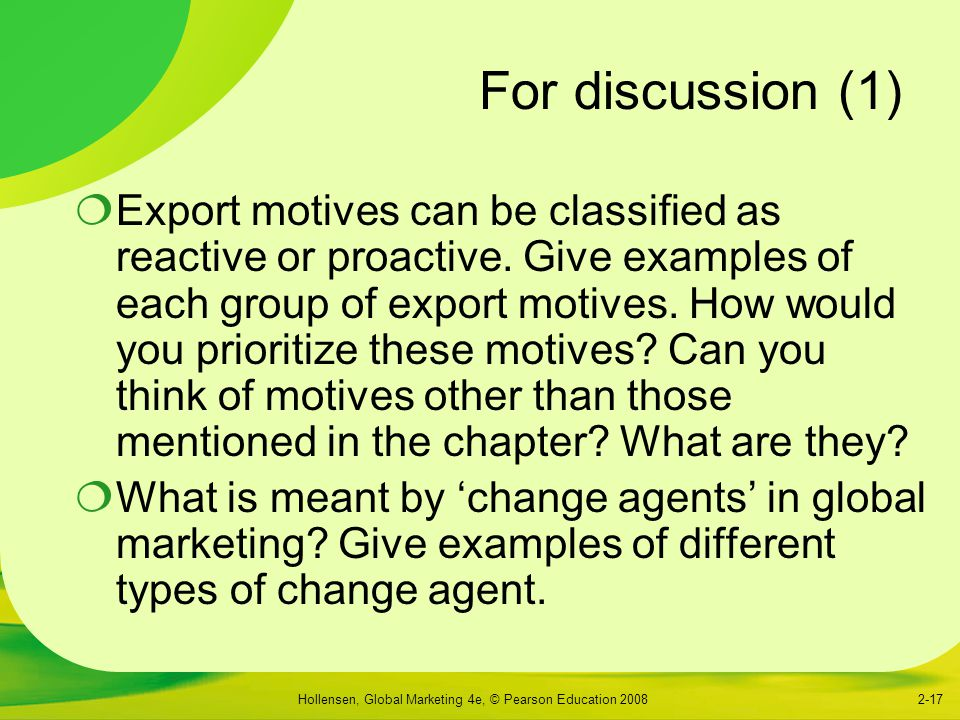 Hollensen, Global Marketing 4e, © Pearson Education 20082-17 For discussion (1)  Export motives can be classified as reactive or proactive. Give exam