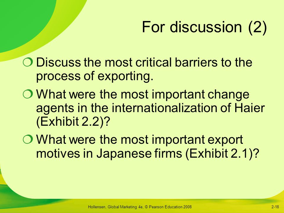 Hollensen, Global Marketing 4e, © Pearson Education 20082-18 For discussion (2)  Discuss the most critical barriers to the process of exporting.  Wh