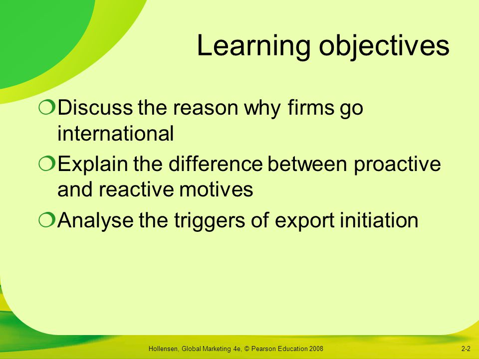 Hollensen, Global Marketing 4e, © Pearson Education 20082-2 Learning objectives  Discuss the reason why firms go international  Explain the difference between proactive and reactive motives  Analyse the triggers of export initiation