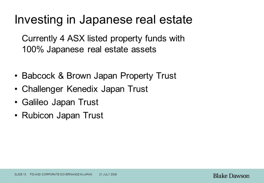 SLIDE 13 FDI AND CORPORATE GOVERNANCE IN JAPAN 21 JULY 2008 Investing in Japanese real estate Currently 4 ASX listed property funds with 100% Japanese real estate assets Babcock & Brown Japan Property Trust Challenger Kenedix Japan Trust Galileo Japan Trust Rubicon Japan Trust