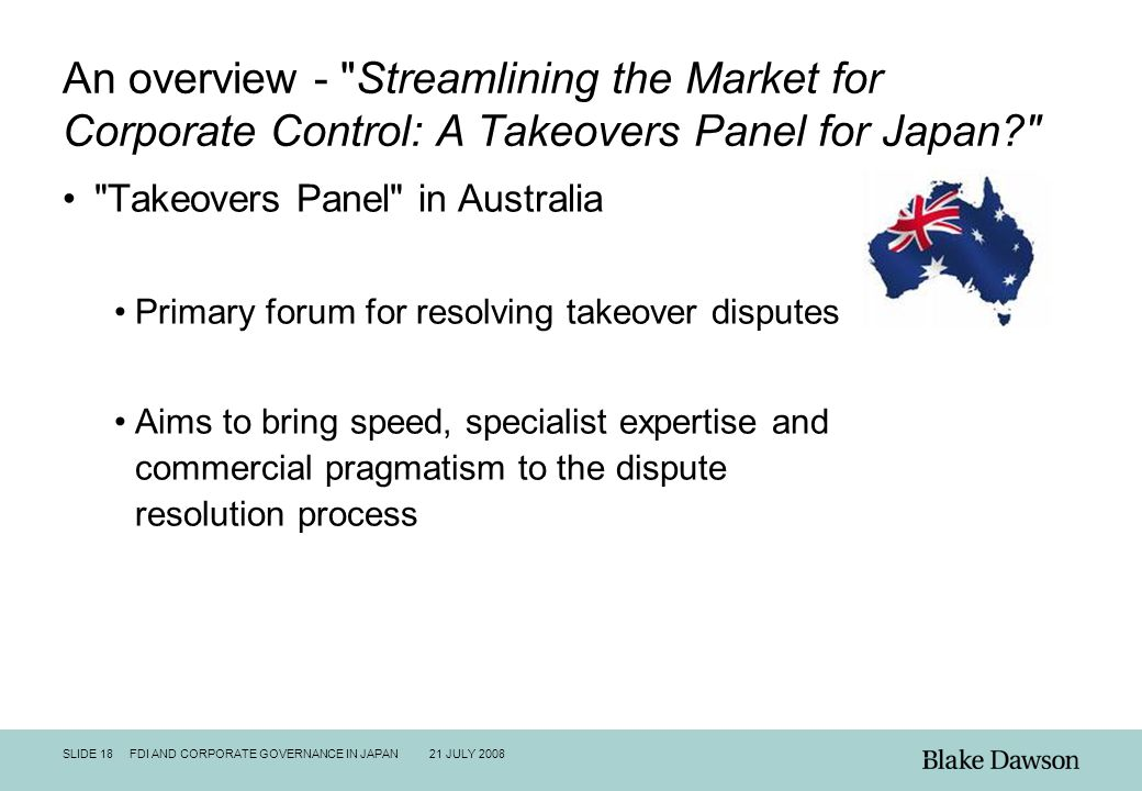 SLIDE 18 FDI AND CORPORATE GOVERNANCE IN JAPAN 21 JULY 2008 An overview - Streamlining the Market for Corporate Control: A Takeovers Panel for Japan Takeovers Panel in Australia Primary forum for resolving takeover disputes Aims to bring speed, specialist expertise and commercial pragmatism to the dispute resolution process