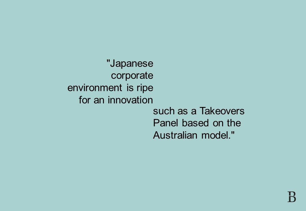 SLIDE 19 FDI AND CORPORATE GOVERNANCE IN JAPAN 21 JULY 2008 Japanese corporate environment is ripe for an innovation such as a Takeovers Panel based on the Australian model.